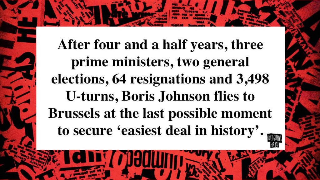 Graphic from Have I Got News for You that reads: After four and a half years, three prime ministers, 64 resignations and 3,498 U-turns, Boris Johnson flies to Brussels at the last possible monent to secure the 'easiest deal in history'.